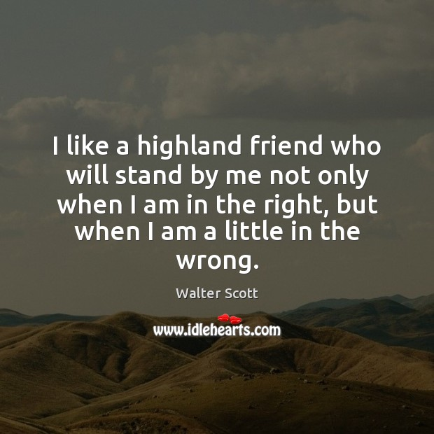 I like a highland friend who will stand by me not only Walter Scott Picture Quote
