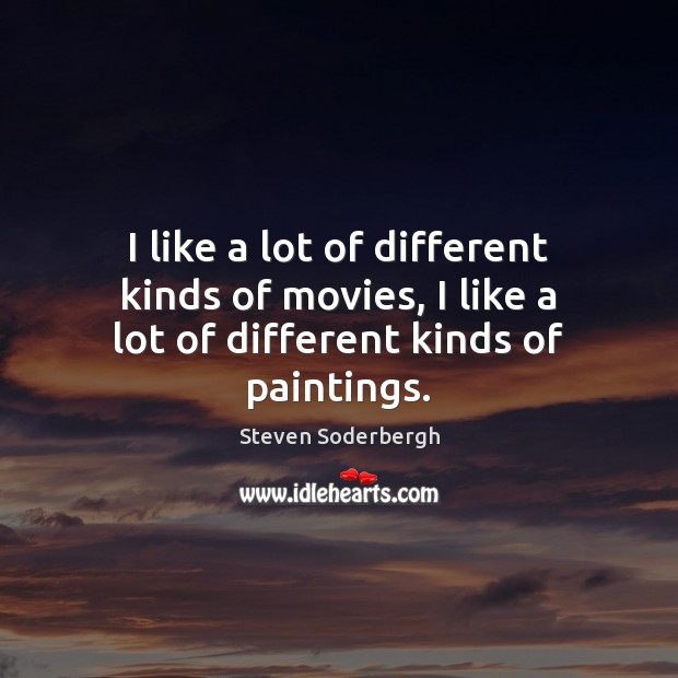 I like a lot of different kinds of movies, I like a lot of different kinds of paintings. Steven Soderbergh Picture Quote