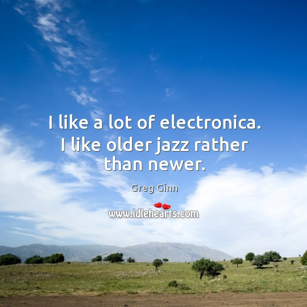 I like a lot of electronica. I like older jazz rather than newer. Greg Ginn Picture Quote