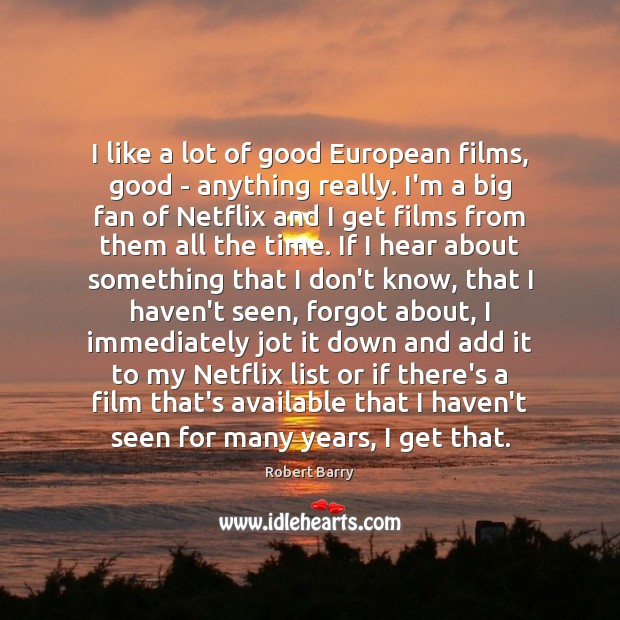 I like a lot of good European films, good – anything really. Robert Barry Picture Quote