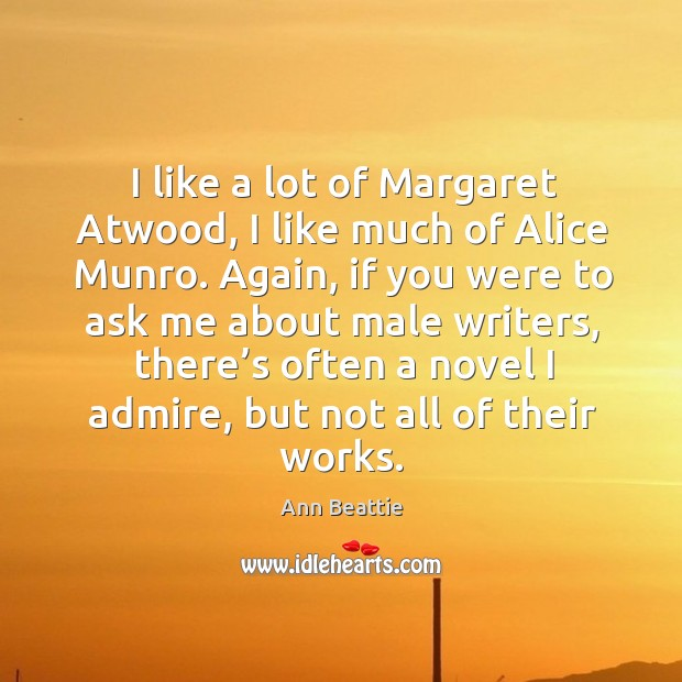 I like a lot of margaret atwood, I like much of alice munro. Again, if you were to ask me Ann Beattie Picture Quote