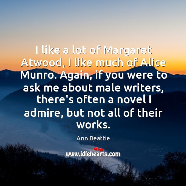 I like a lot of Margaret Atwood, I like much of Alice Ann Beattie Picture Quote