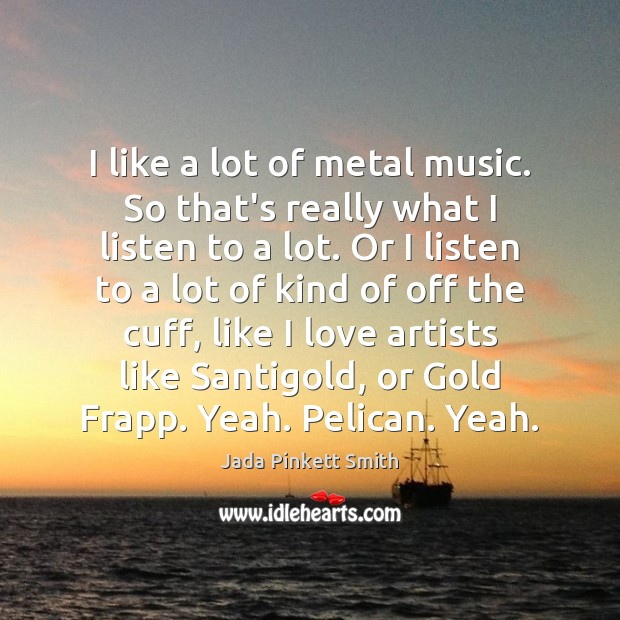 Image, I like a lot of metal music. So that's really what I