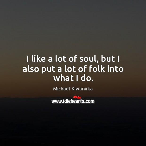 I like a lot of soul, but I also put a lot of folk into what I do. Image