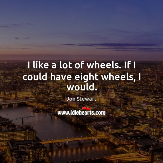I like a lot of wheels. If I could have eight wheels, I would. Image