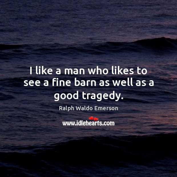 I like a man who likes to see a fine barn as well as a good tragedy. Image