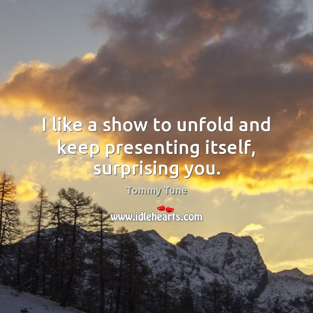 I like a show to unfold and keep presenting itself, surprising you. Image