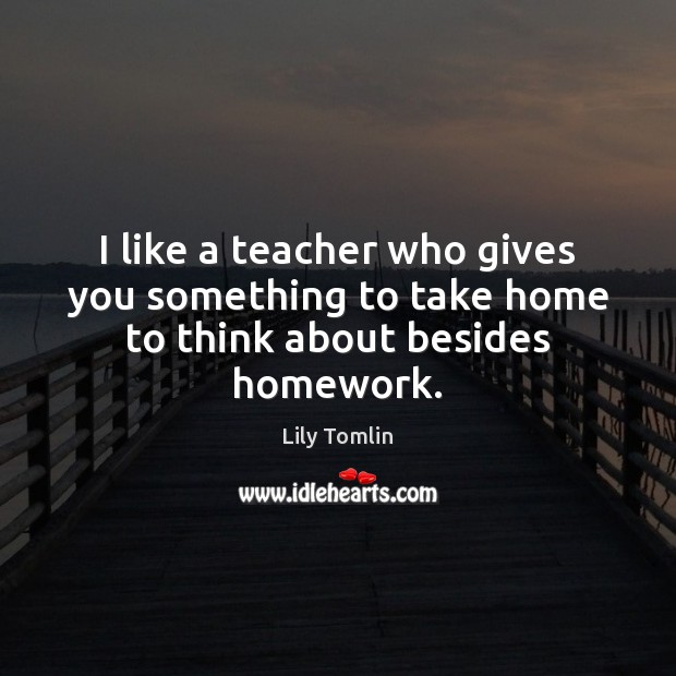 Image, I like a teacher who gives you something to take home to think about besides homework.