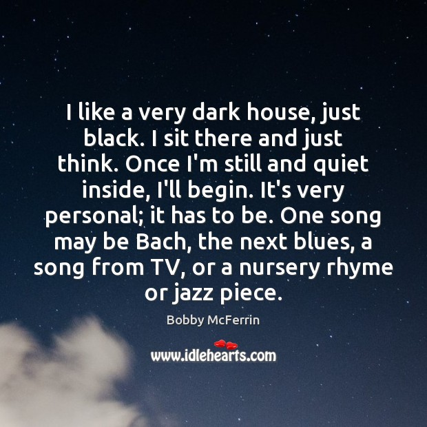 I like a very dark house, just black. I sit there and Bobby McFerrin Picture Quote