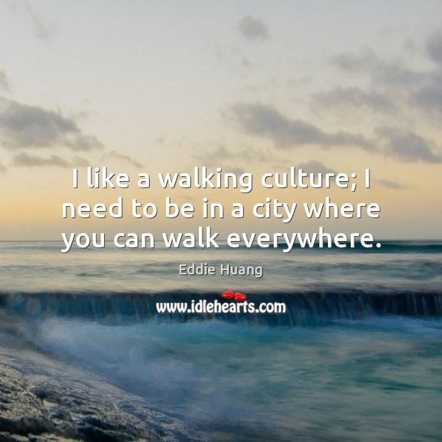 I like a walking culture; I need to be in a city where you can walk everywhere. Eddie Huang Picture Quote