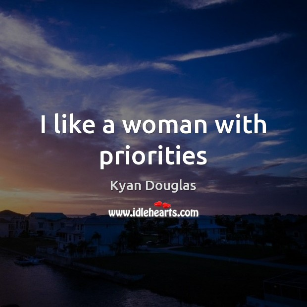 I like a woman with priorities Kyan Douglas Picture Quote