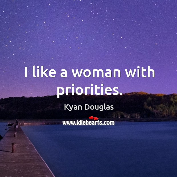 I like a woman with priorities. Kyan Douglas Picture Quote