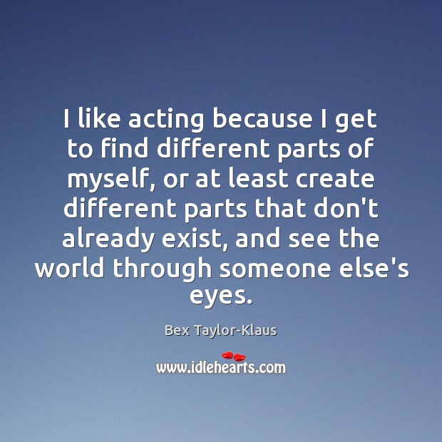 Image, I like acting because I get to find different parts of myself,