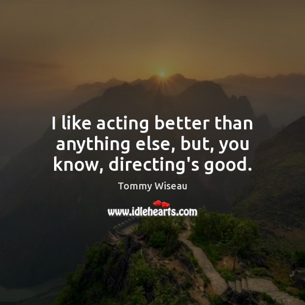 Image, I like acting better than anything else, but, you know, directing's good.