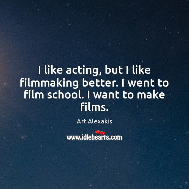 Image, I like acting, but I like filmmaking better. I went to film school. I want to make films.