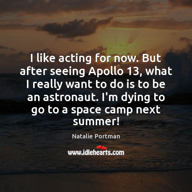 I like acting for now. But after seeing Apollo 13, what I really Natalie Portman Picture Quote