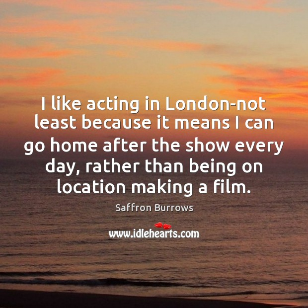 I like acting in London-not least because it means I can go Image