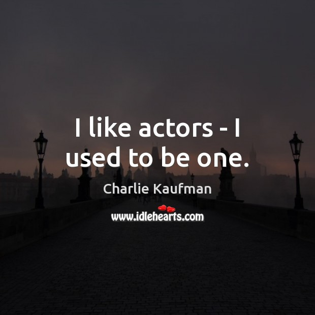 I like actors – I used to be one. Image
