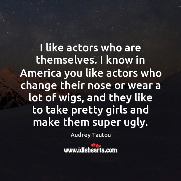 Image, I like actors who are themselves. I know in America you like