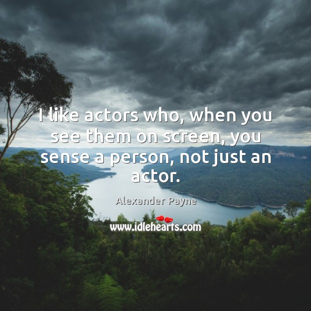 Image, I like actors who, when you see them on screen, you sense a person, not just an actor.