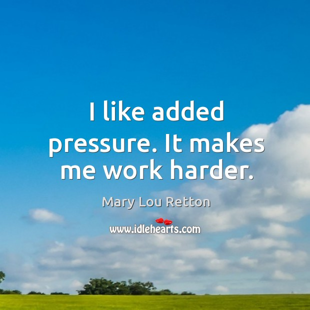 I like added pressure. It makes me work harder. Image