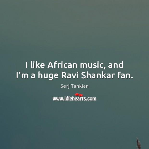 Image, I like African music, and I'm a huge Ravi Shankar fan.