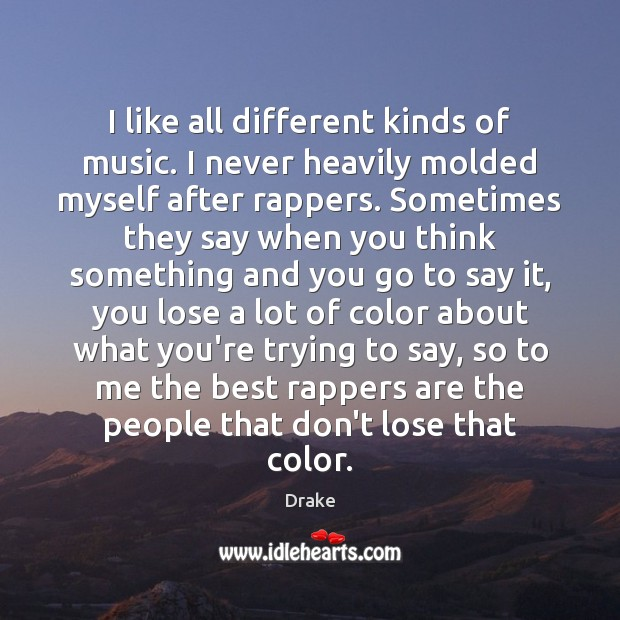 I like all different kinds of music. I never heavily molded myself Image
