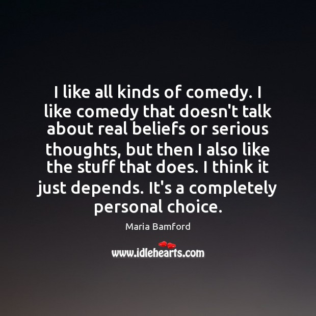 I like all kinds of comedy. I like comedy that doesn't talk Maria Bamford Picture Quote