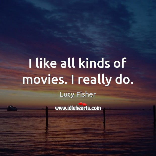 Image, I like all kinds of movies. I really do.