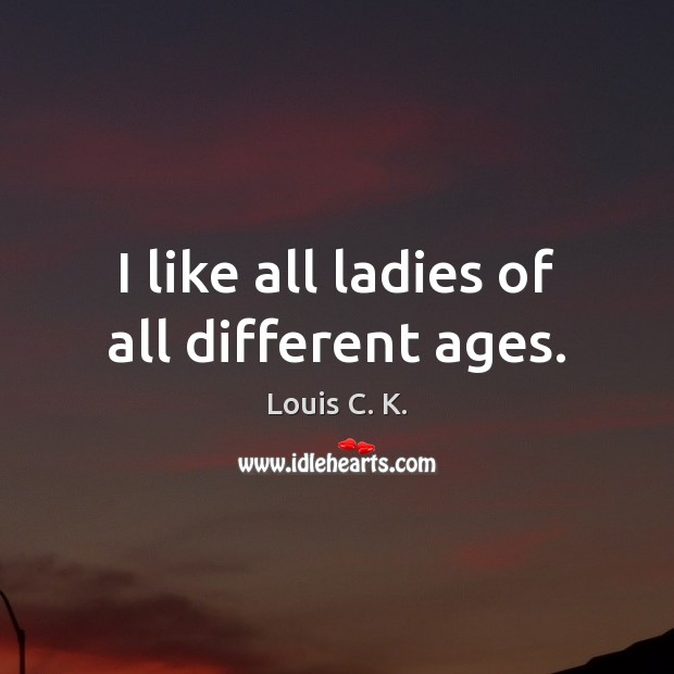 I like all ladies of all different ages. Louis C. K. Picture Quote