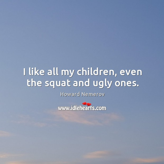 I like all my children, even the squat and ugly ones. Image