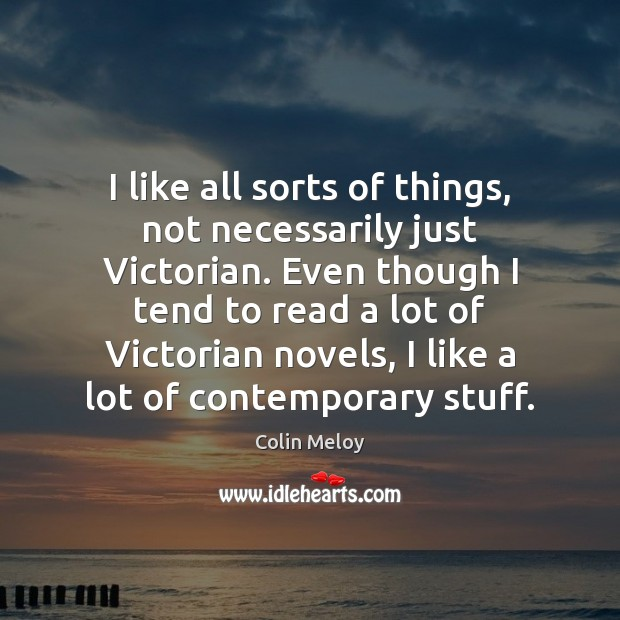 I like all sorts of things, not necessarily just Victorian. Even though Colin Meloy Picture Quote