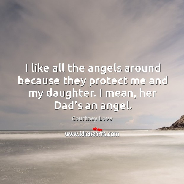 I like all the angels around because they protect me and my daughter. I mean, her dad's an angel. Image