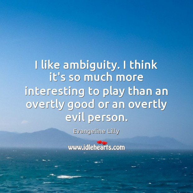 Image, I like ambiguity. I think it's so much more interesting to play
