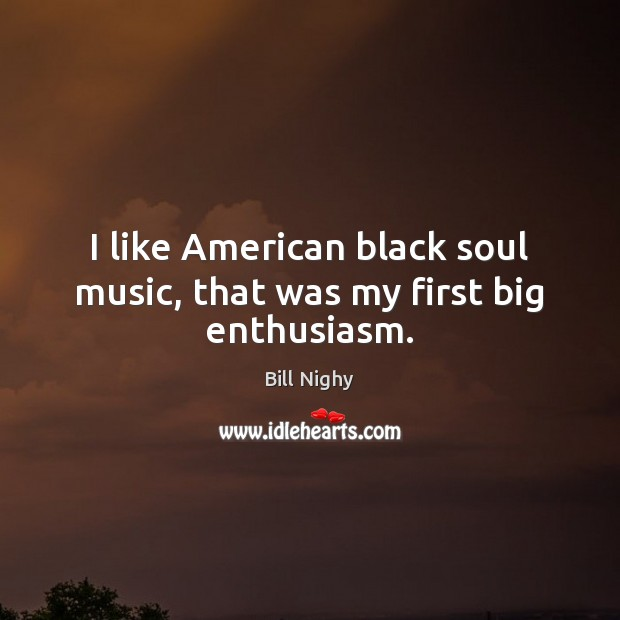 I like American black soul music, that was my first big enthusiasm. Bill Nighy Picture Quote