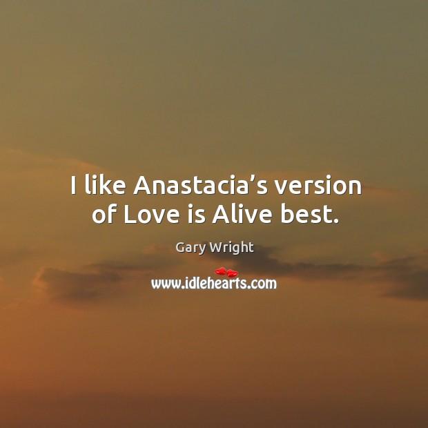 Image, I like anastacia's version of love is alive best.