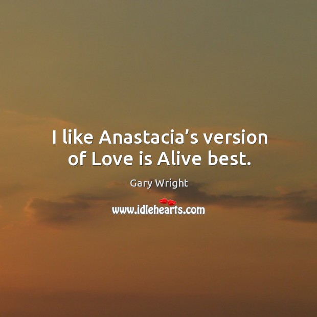 I like anastacia's version of love is alive best. Image