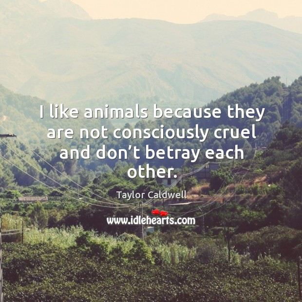 I like animals because they are not consciously cruel and don't betray each other. Taylor Caldwell Picture Quote