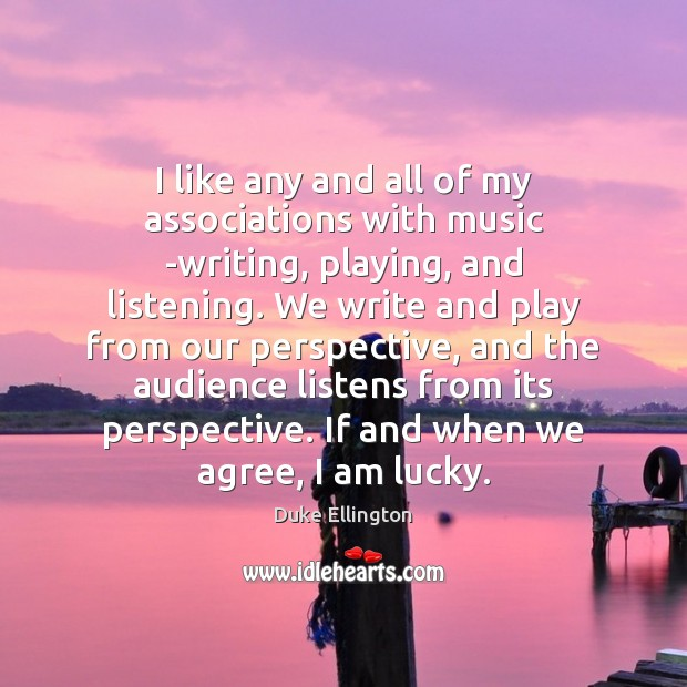 Image, I like any and all of my associations with music -writing, playing,