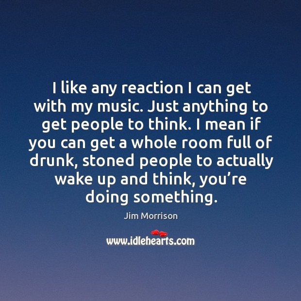 I like any reaction I can get with my music. Just anything to get people to think. Image