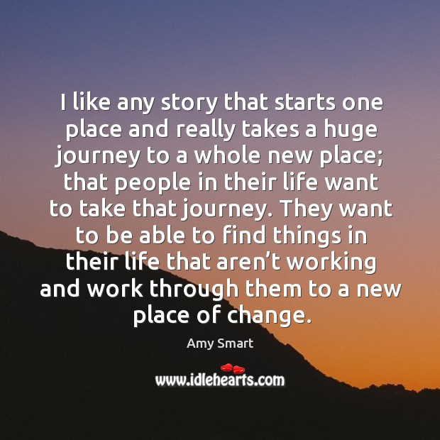 I like any story that starts one place and really takes a huge journey to a whole new place Amy Smart Picture Quote
