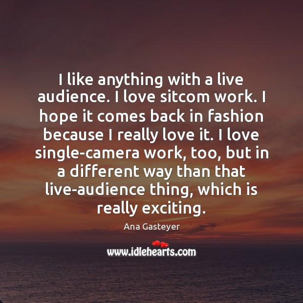 I like anything with a live audience. I love sitcom work. I Image