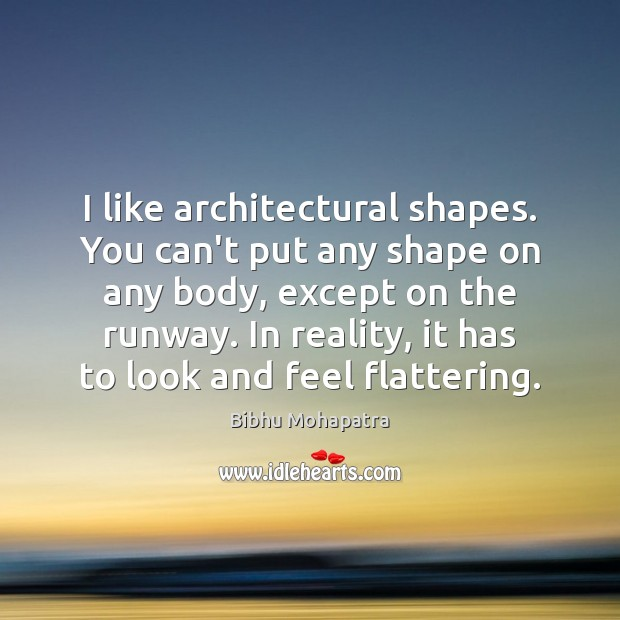 Image, I like architectural shapes. You can't put any shape on any body,