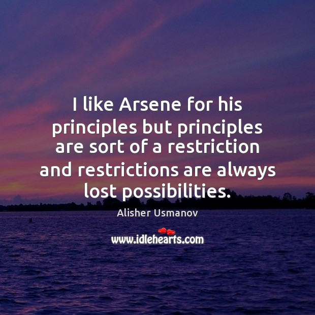 I like Arsene for his principles but principles are sort of a Image