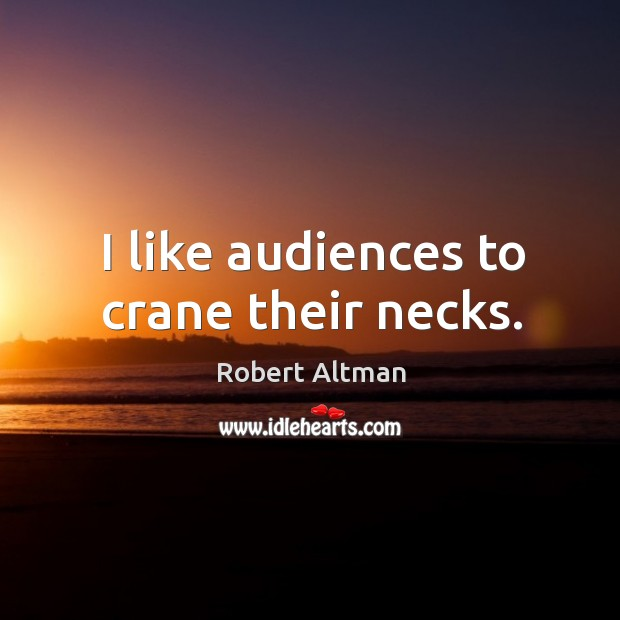 I like audiences to crane their necks. Robert Altman Picture Quote