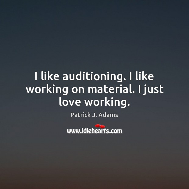 Image, I like auditioning. I like working on material. I just love working.