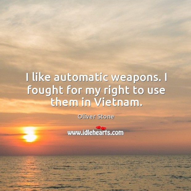 I like automatic weapons. I fought for my right to use them in Vietnam. Oliver Stone Picture Quote