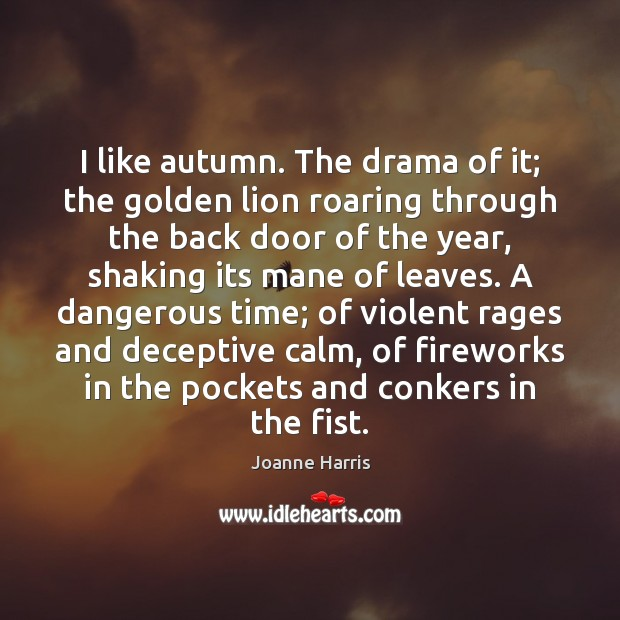I like autumn. The drama of it; the golden lion roaring through Joanne Harris Picture Quote