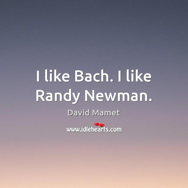 I like Bach. I like Randy Newman. Image