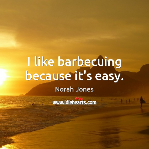 I like barbecuing because it's easy. Norah Jones Picture Quote